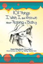101 Things I Wish I Had Known about Raising a Baby
