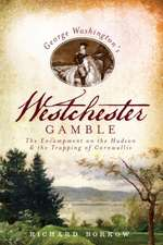 George Washington's Westchester Gamble:  The Encampment on the Hudson and the Trapping of Cornwallis