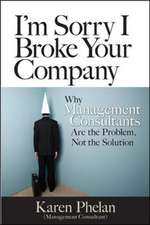 I'm Sorry I Broke Your Company: When Management Consultants Are the Problem, Not the Solution: When Management Consultants Are the Problem, Not the Solution