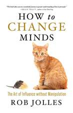 How to Change Minds; The Art of Influence without Manipulation: The Art of Influence without Manipulation