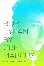 Bob Dylan by Greil Marcus: Writings 1968-2010