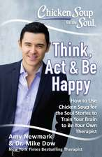 Chicken Soup for the Soul: Think, Act & Be Happy: How to Use Chicken Soup for the Soul Stories to Train Your Brain to Be Your Own Therapist