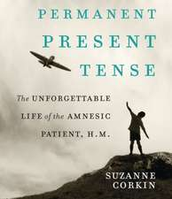 Permanent Present Tense:  The Unforgettable Life of the Amnesiac Patient, H.M.