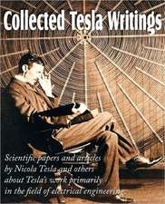 Collected Tesla Writings; Scientific Papers and Articles by Tesla and Others about Tesla's Work Primarily in the Field of Electrical Engineering