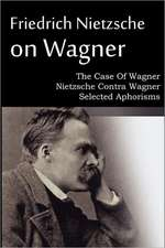 Friedrich Nietzsche on Wagner - The Case of Wagner, Nietzsche Contra Wagner, Selected Aphorisms:  An American Story of Real Life