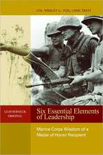 Six Essential Elements of Leadership:  Marine Corps Wisdom of a Medal of Honor Recipient