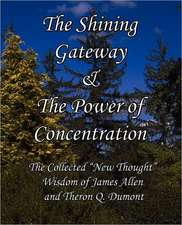 The Shining Gateway & the Power of Concentration the Collected New Thought Wisdom of James Allen & Theron Q. Dumont