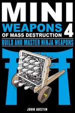 Mini Weapons of Mass Destruction: Build and Master Ninja Weapons: Build and Master Ninja Weapons