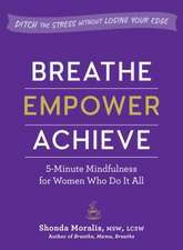 Breathe, Empower, Achieve: 5-Minute Mindfulness for Women Who Do It All--Ditch the Stress Without Losing Your Edge