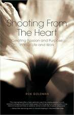 Shooting from the Heart:  Creating Passion and Purpose in Your Life and Work