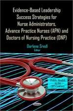 Evidence-Based Leadership Success Strategies for Nurse Administrators, Advance Practice Nurses (APN) & Doctors of Nursing Practice (DNP)