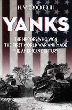 Yanks: The Heroes Who Won the First World War and Made the American Century