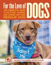 For the Love of Rescue Dogs: The Complete Guide to Selecting, Training, and Caring for Your Dog