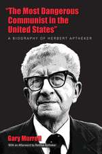 "The Most Dangerous Communist in the United States"":  A Biography of Herbert Aptheker"