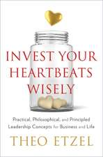 Invest Your Heartbeats Wisely: Practical, Philosophical & Principled Leadership Concepts for Business & Life