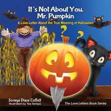 It's Not about You, Mr. Pumpkin:  A Love Letter about the True Meaning of Halloween