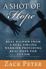 A Shot of Hope: Real Wisdom from a Real Sibling Warrior Providing Real Hope for Autism