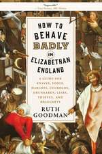 How to Behave Badly in Elizabethan England – A Guide for Knaves, Fools, Harlots, Cuckolds, Drunkards, Liars, Thieves, and Braggarts