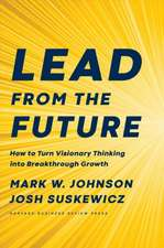 Lead from the Future: How to Turn Visionary Thinking Into Breakthrough Growth