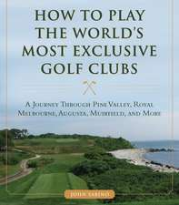 How to Play the World's Most Exclusive Golf Clubs: A Journey through Pine Valley, Royal Melbourne, Augusta, Muirfield, and More