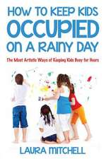 How to Keep Kids Occupied on a Rainy Day:  The Most Artistic Ways of Keeping Kids Busy for Hours