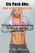 Six Pack ABS:  The Truth on How to Reveal Your Six Pack ABS with Diet and Exercise