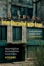 From Chernobyl with Love: Reporting from the Ruins of the Soviet Union
