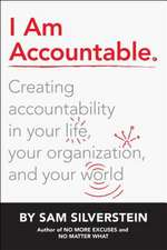 I Am Accountable: Creating Accountability in Your Life, Your Organization, and Your World