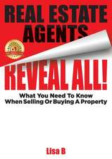 Real Estate Agents Reveal All!: What You Need To Know When Selling Or Buying A Property