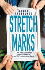Stretch Marks: Turn Your Exhaustion Intoexcitement, Your Frustration Intofocus, and Life's Chaos Into Calm