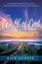 The Will of God, the Key to Your Success: Positioning Yourself to Live in God's Supernatural Power, Provision, and Protection
