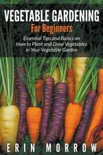 Vegetable Gardening for Beginners:  Essential Tips and Basics on How to Plant and Grow Vegetable in Your Vegetable Garden