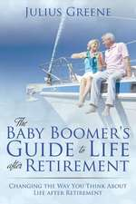 The Baby Boomer's Guide to Life After Retirement:  Changing the Way You Think about Life After Retirement