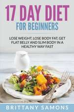 17 Day Diet for Beginners:  Lose Weight, Lose Body Fat, Get Flat Belly and Slim Body in a Healthy Way Fast