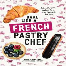 Bake Like a French Pastry Chef – Delectable Cakes, Perfect Tarts, Flaky Croissants, and More