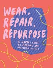 Wear, Repair, Repurpose – A Maker`s Guide to Mending and Upcycling Clothes