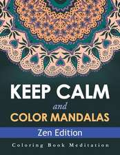 Keep Calm and Color Mandalas - Zen Edition:  Coloring Book Meditation