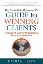 The Irresistible Consultant S Guide to Winning Clients:  6 Steps to Unlimited Clients & Financial Freedom