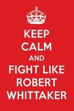 Keep Calm and Fight Like Robert Whittaker: Robert Whittaker Designer Notebook