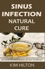Sinus Infection Natural Cure: Powerful Home Remedies to Clear a Sinus Infection and Sinus Pain Permanently, Without Antibiotics
