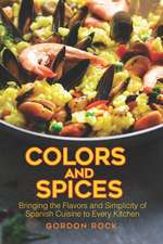 Colors and Spices: Bringing the Flavors and Simplicity of Spanish Cuisine to Every Kitchen