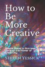 How to Be More Creative: Simple Steps to Success Through the Power of Creativity
