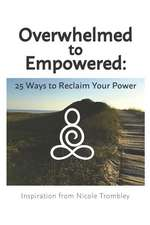 Overwhelmed to Empowered: : 25 Ways to Reclaim Your Power