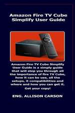 Amazon Fire TV Cube Simplify User Guide: Amazon Fire TV Cube Simplify User Guide Is a Simply Guide That Will Step You Through All the Importance of Fi