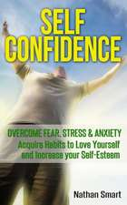 Self Confidence: Overcome Fear, Stress & Anxiety - Acquire Habits to Love Yourself and Increase Your Self-Esteem