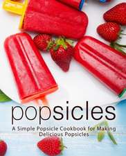 Popsicles: A Simple Popsicle Cookbook for Making Delicious Popsicles