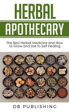 Herbal Apothecary: The Best Herbal Medicine and How to Grow and Use to Self Healing