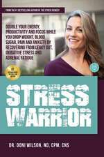 Stress Warrior: Double Your Energy, Focus and Productivity While You Drop Weight, Blood Sugar, Pain and Anxiety by Recovering from Lea