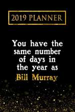 2019 Planner: You Have the Same Number of Days in the Year as Bill Murray: Bill Murray 2019 Planner