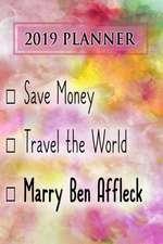 2019 Planner: Save Money, Travel the World, Marry Ben Affleck: Ben Affleck 2019 Planner